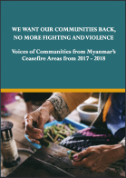 Cover We Want our Communities Back, No More Fighting and Violence: Voices of Communities from Myanmar's Ceasefire Areas from 2017 - 18